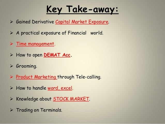 Key Take-away:  Gained Derivative Capital Market Exposure.  A practical exposure of Financial world.  Time management. ...