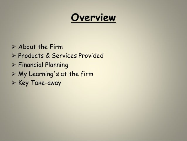 Overview  About the Firm  Products & Services Provided  Financial Planning  My Learning's at the firm  Key Take-away