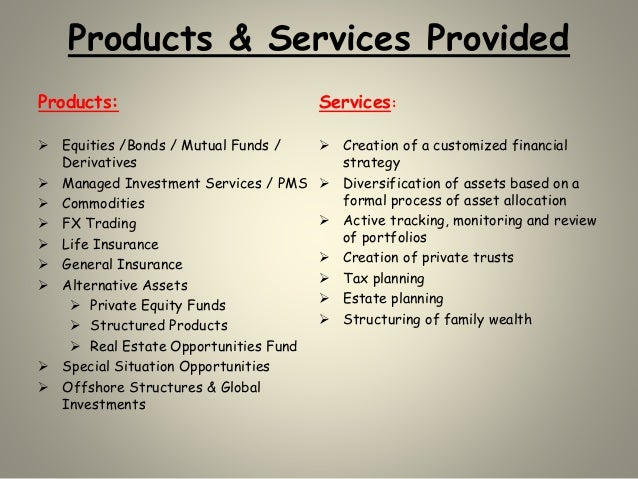 Products & Services Provided Products:  Equities /Bonds / Mutual Funds / Derivatives  Managed Investment Services / PMS ...