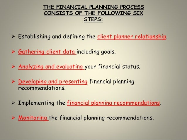 THE FINANCIAL PLANNING PROCESS CONSISTS OF THE FOLLOWING SIX STEPS:  Establishing and defining the client planner relatio...