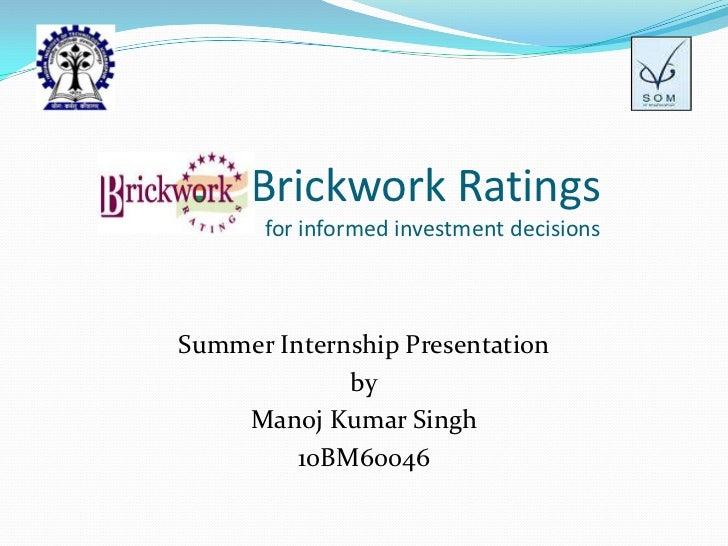 Brickwork Ratingsfor informed investment decisions  <br />Summer Internship Presentation<br />by<br />Manoj Kumar Singh<br...
