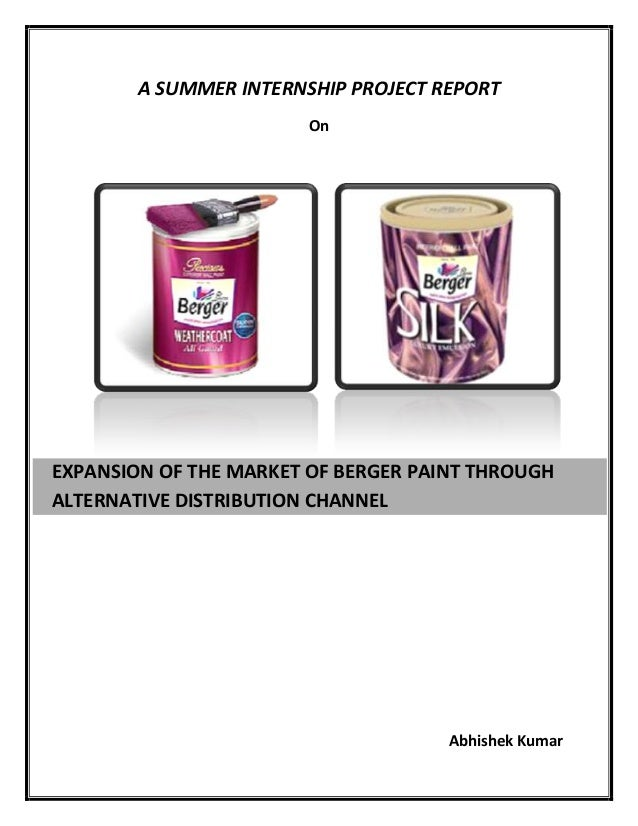 A SUMMER INTERNSHIP PROJECT REPORT On Abhishek Kumar EXPANSION OF THE MARKET OF BERGER PAINT THROUGH ALTERNATIVE DISTRIBUT...