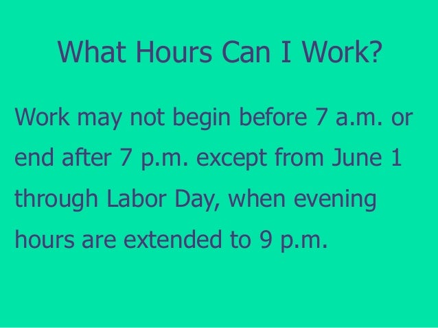 What Hours Can I Work? Work may not begin before 7 a.m. or end after 7 p.m. except from June 1  through Labor Day, when ev...