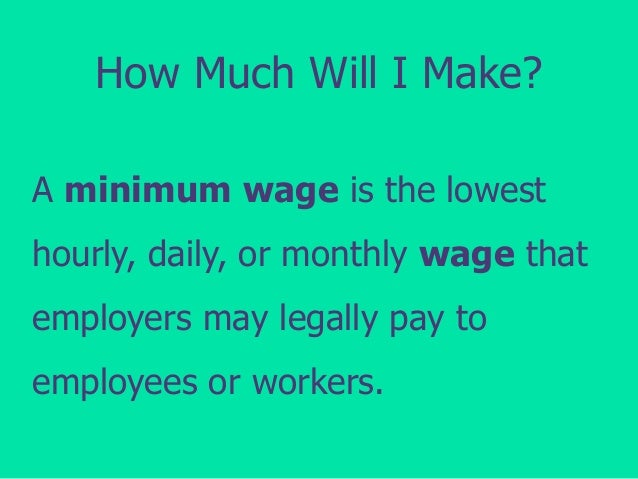 How Much Will I Make? A minimum wage is the lowest hourly, daily, or monthly wage that employers may legally pay to  emplo...
