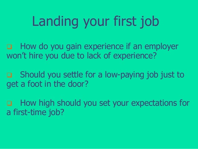 Landing your first job How do you gain experience if an employer won't hire you due to lack of experience?   Should you s...