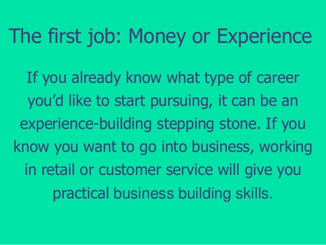 The first job: Money or Experience If you already know what type of career you'd like to start pursuing, it can be an expe...