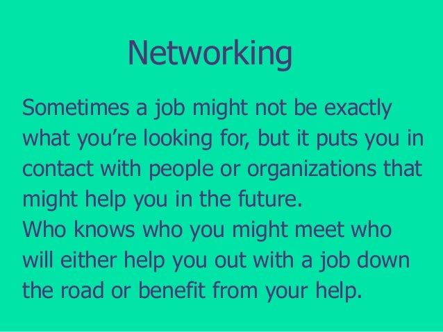 Networking Sometimes a job might not be exactly what you're looking for, but it puts you in contact with people or organiz...