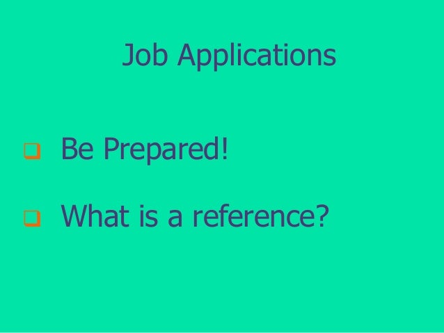 Job Applications   Be Prepared!    What is a reference?