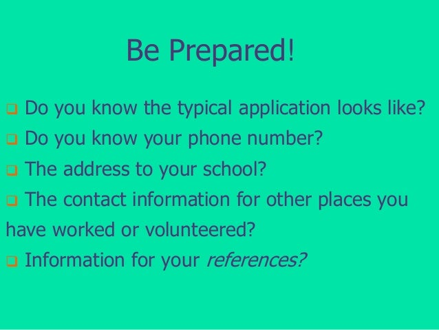Be Prepared!   Do you know the typical application looks like?    Do you know your phone number?    The address to your...