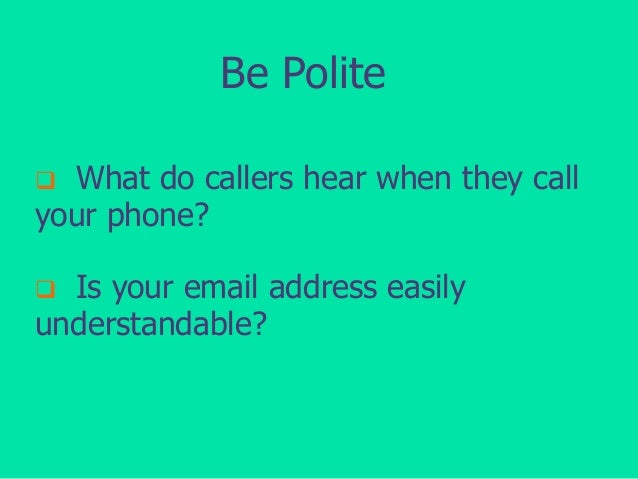 Be Polite What do callers hear when they call your phone?   Is your email address easily understandable? 