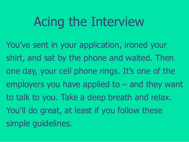 Acing the Interview You've sent in your application, ironed your shirt, and sat by the phone and waited. Then one day, you...