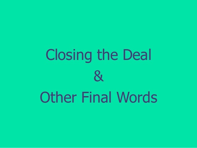 Closing the Deal & Other Final Words