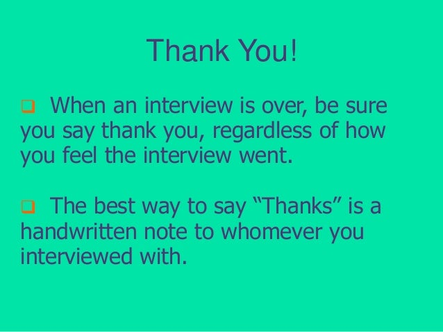 Thank You! When an interview is over, be sure you say thank you, regardless of how you feel the interview went.   The bes...