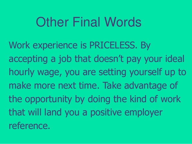 Other Final Words Work experience is PRICELESS. By accepting a job that doesn't pay your ideal hourly wage, you are settin...