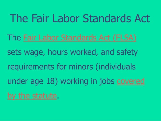 The Fair Labor Standards Act The Fair Labor Standards Act (FLSA) sets wage, hours worked, and safety requirements for mino...