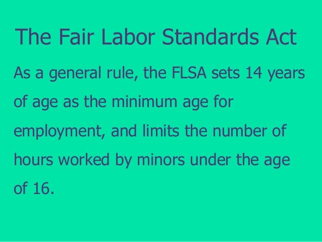 The Fair Labor Standards Act As a general rule, the FLSA sets 14 years of age as the minimum age for employment, and limit...