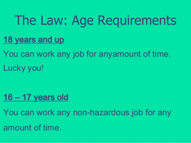 The Law: Age Requirements 18 years and up  You can work any job for anyamount of time. Lucky you! 16 – 17 years old You ca...
