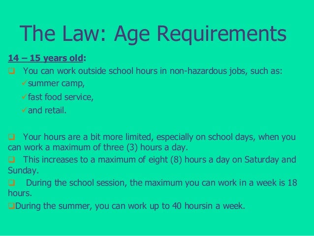 The Law: Age Requirements 14 – 15 years old:  You can work outside school hours in non-hazardous jobs, such as: summer c...