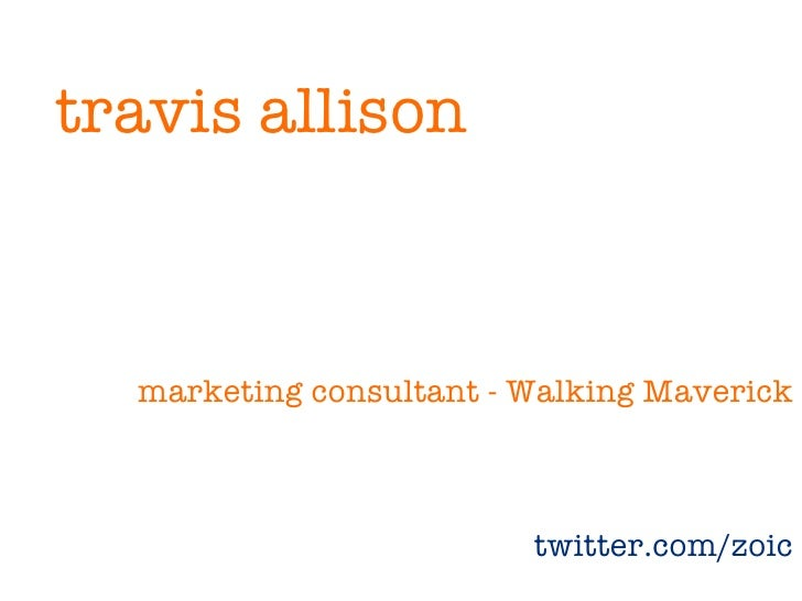 travis allison      marketing consultant - Walking Maverick                             twitter.com/zoic