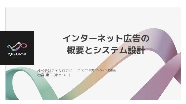 インターネット広告の 概要とシステム設計 株式会社マイクロアド 松宮 康二 (まっつー) エンジニア夏オンライン勉強会