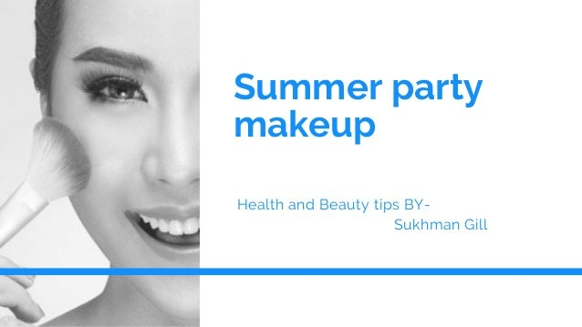 Summer party makeup Health and Beauty tips BY-� � � � � � � � � � � � � � � � � � � � � � � � � � �Sukhman Gill