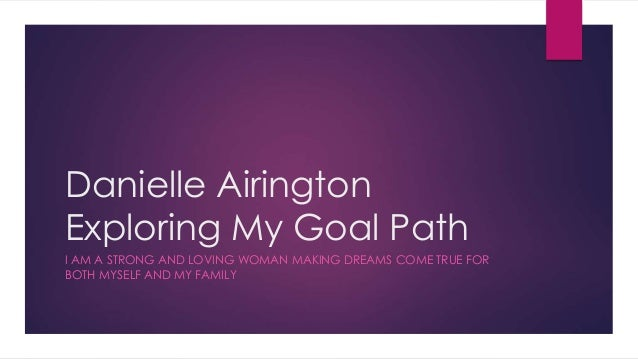 Danielle Airington Exploring My Goal Path I AM A STRONG AND LOVING WOMAN MAKING DREAMS COME TRUE FOR BOTH MYSELF AND MY FA...