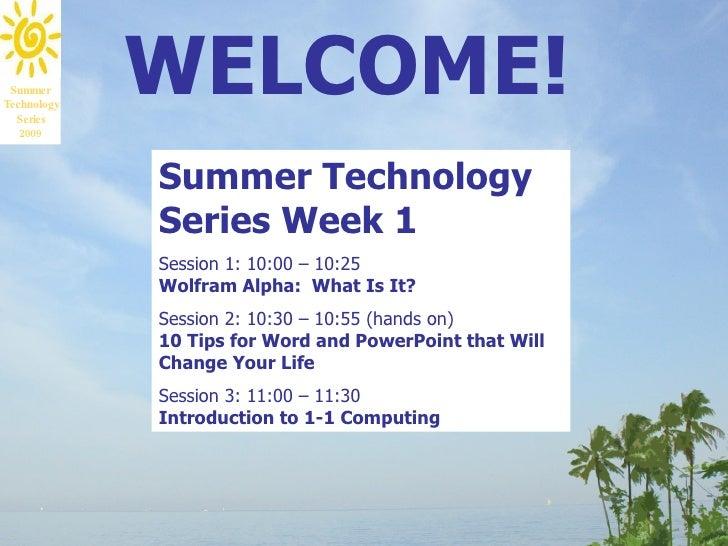 Summer Technology   Series              WELCOME!    2009                 Summer Technology              Series Week 1     ...