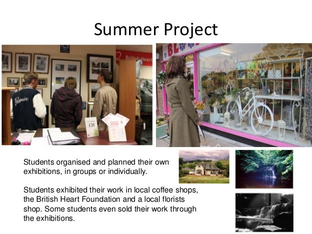 Summer Project Students organised and planned their own exhibitions, in groups or individually. Students exhibited their w...
