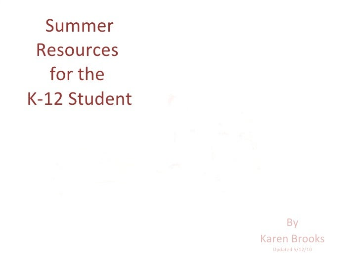 Summer Resources  for the  K-12 Student By Karen Brooks Updated 5/12/10