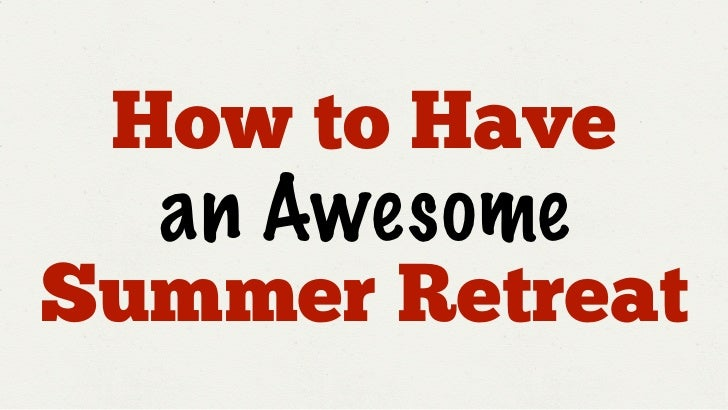 How to Have  an AwesomeSummer Retreat