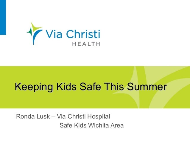 Keeping Kids Safe This SummerKeeping Kids Safe This Summer Ronda Lusk – Via Christi Hospital Safe Kids Wichita Area