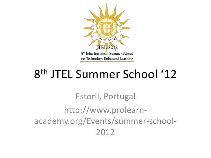 8th JTEL Summer School '12         Estoril, Portugal      http://www.prolearn-academy.org/Events/summer-school-           ...