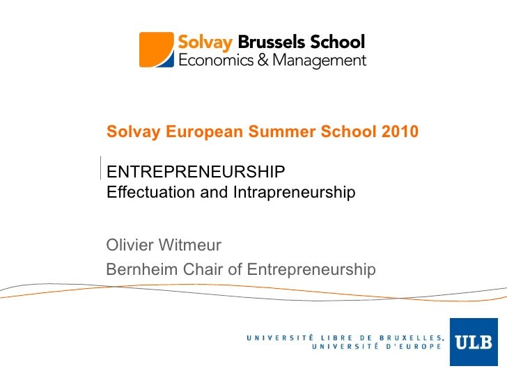 Solvay European Summer School 2010 ENTREPRENEURSHIP Effectuation and Intrapreneurship Olivier Witmeur Bernheim Chair of En...