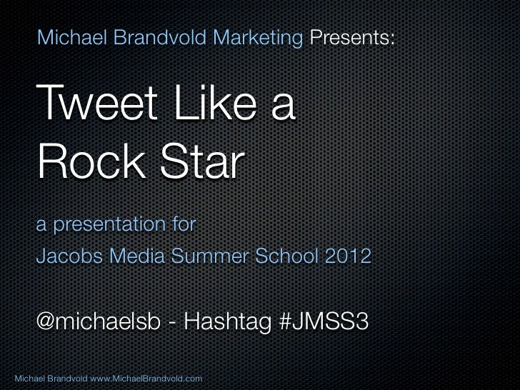 Michael Brandvold Marketing Presents:    Tweet Like a    Rock Star    a presentation for    Jacobs Media Summer School 201...