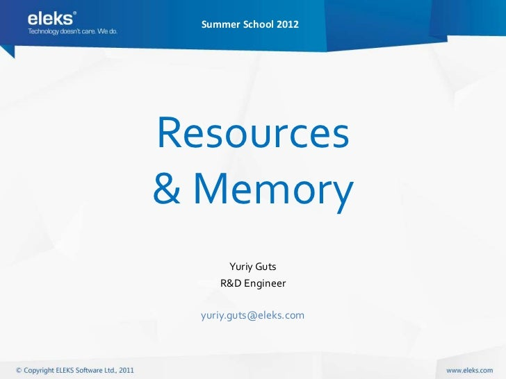 Summer School 2012Resources& Memory      Yuriy Guts     R&D Engineer  yuriy.guts@eleks.com