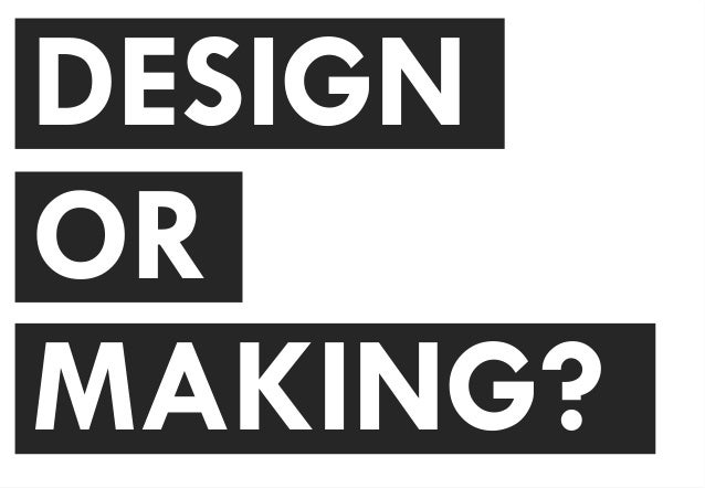 DESIGN OR MAKING?