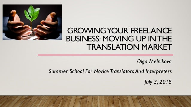 GROWINGYOUR FREELANCE BUSINESS: MOVING UP INTHE TRANSLATION MARKET Olga Melnikova Summer School For NoviceTranslators And ...