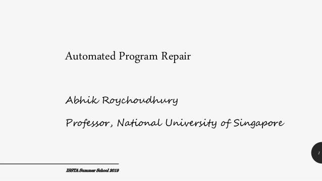 Automated Program Repair 1 Abhik Roychoudhury Professor, National University of Singapore ISSTA Summer School 2019
