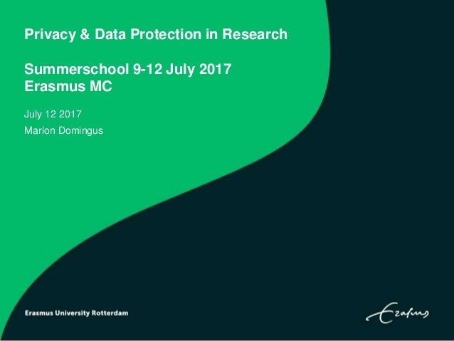 Privacy & Data Protection in Research Summerschool 9-12 July 2017 Erasmus MC July 12 2017 Marlon Domingus