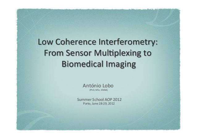 Low  Coherence  Interferometry:  From  Sensor  Mul7plexing  to  Biomedical  Imaging  António  Lobo  (PhD,  MSc,  EMBA)  Su...
