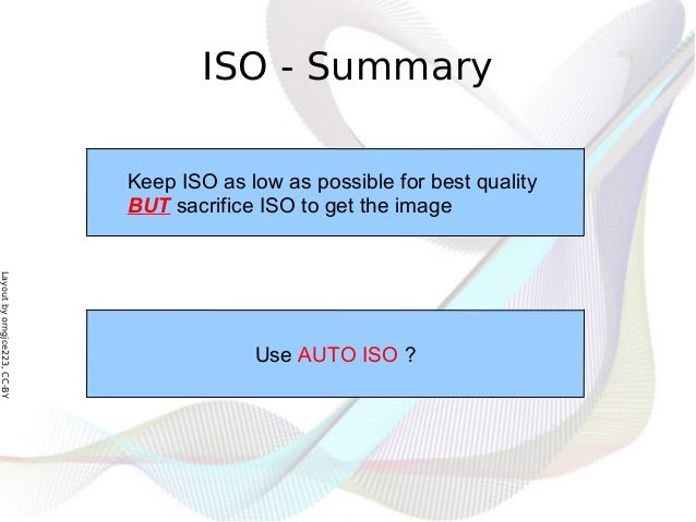 Layoutbyorngjce223,CC-BY ISO - Summary Keep ISO as low as possible for best quality BUT sacrifice ISO to get the image Use...