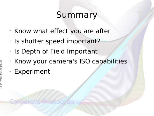 Layoutbyorngjce223,CC-BY Summary • Know what effect you are after • Is shutter speed important? • Is Depth of Field Import...