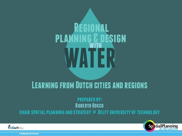 Regional  planning & design  WATER  Learning from Dutch cities and regions  prepared by:  Roberto Rocco  chair spatial pla...