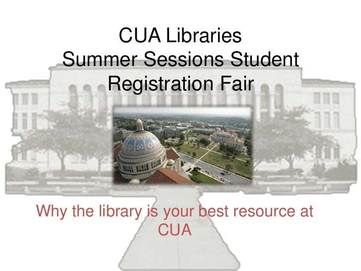 CUA Libraries   Summer Sessions Student      Registration FairWhy the library is your best resource at                  CUA