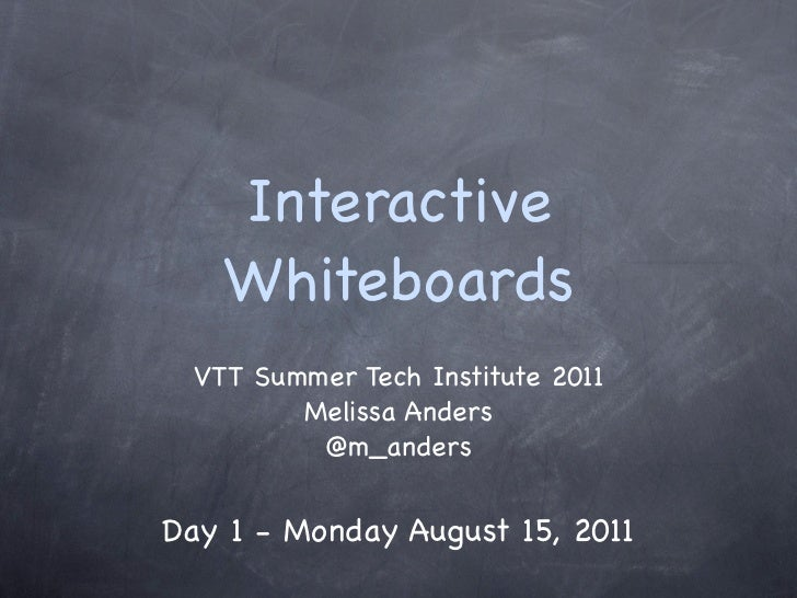 Interactive   Whiteboards VTT Summer Tech Institute 2011        Melissa Anders         @m_andersDay 1 - Monday August 15, ...