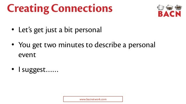 Creating Connections • Let's get just a bit personal • You get two minutes to describe a personal event • I suggest…… www....