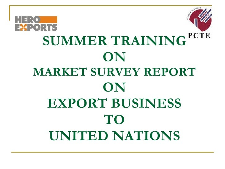 SUMMER TRAINING  ON  MARKET SURVEY REPORT ON EXPORT BUSINESS TO UNITED NATIONS