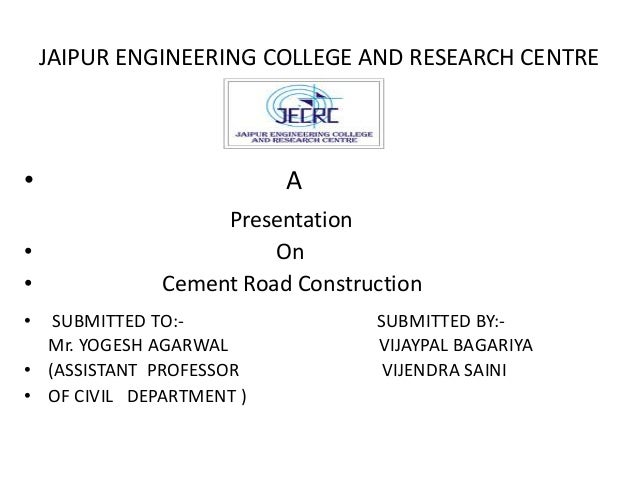 JAIPUR ENGINEERING COLLEGE AND RESEARCH CENTRE • A Presentation • On • Cement Road Construction • SUBMITTED TO:- SUBMITTED...