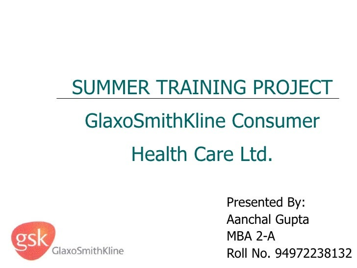 SUMMER TRAINING PROJECT GlaxoSmithKline Consumer Health Care Ltd. Presented By: Aanchal Gupta MBA 2-A Roll No. 94972238132
