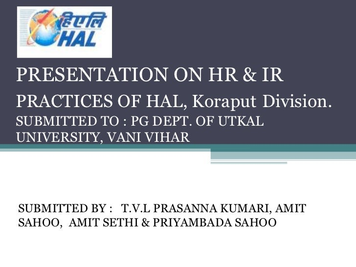 PRESENTATION ON HR & IRPRACTICES OF HAL, Koraput Division.SUBMITTED TO : PG DEPT. OF UTKALUNIVERSITY, VANI VIHARSUBMITTED ...